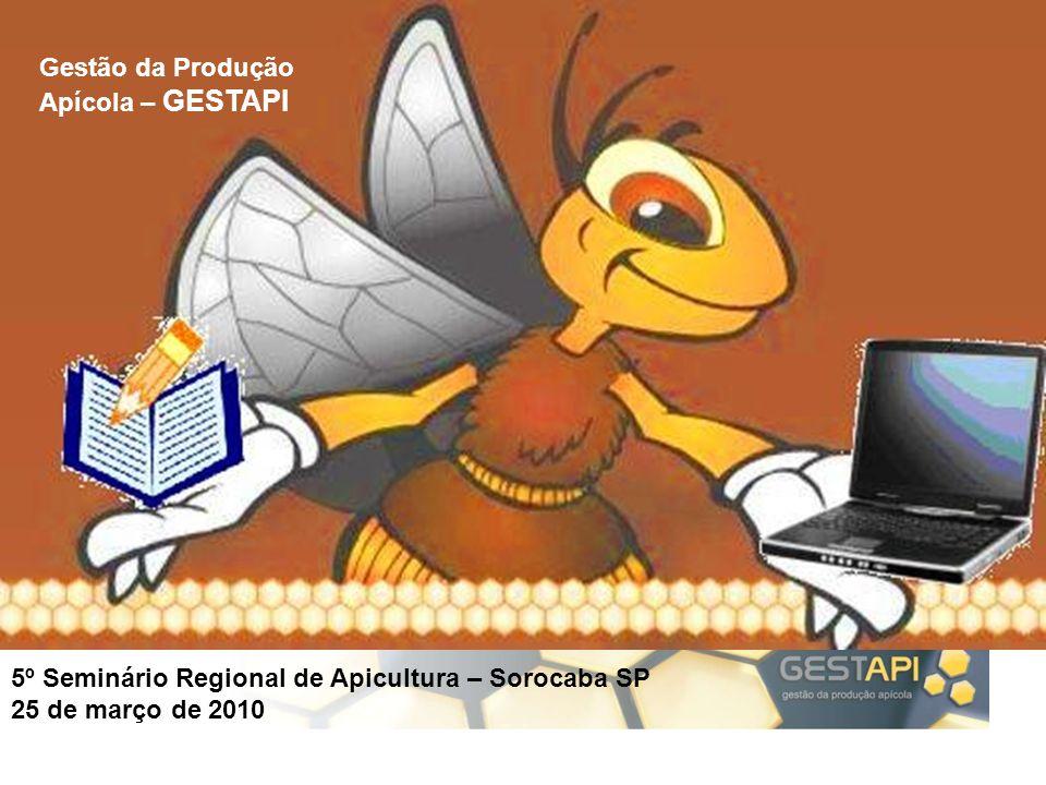 5º Seminário Regional de Apicultura – Sorocaba SP 25 de março de 2010 Gestão da Produção Apícola – GESTAPI