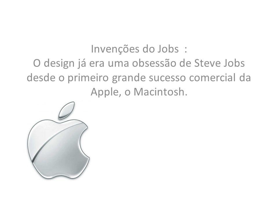 Invenções do Jobs : O design já era uma obsessão de Steve Jobs desde o primeiro grande sucesso comercial da Apple, o Macintosh.