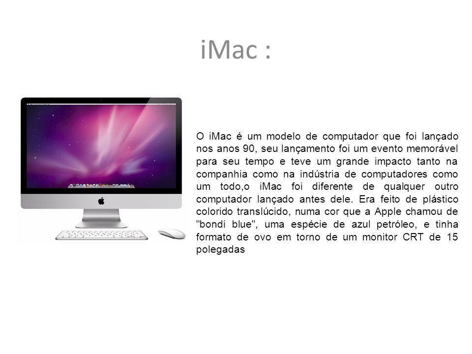 iMac : O iMac é um modelo de computador que foi lançado nos anos 90, seu lançamento foi um evento memorável para seu tempo e teve um grande impacto ta