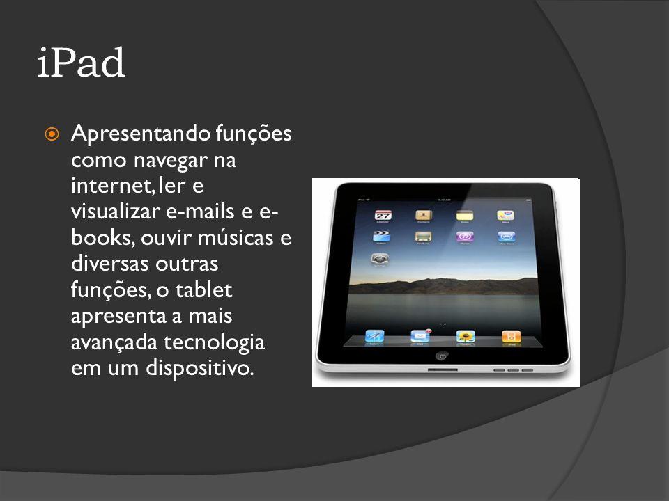iPad Apresentando funções como navegar na internet, ler e visualizar e-mails e e- books, ouvir músicas e diversas outras funções, o tablet apresenta a