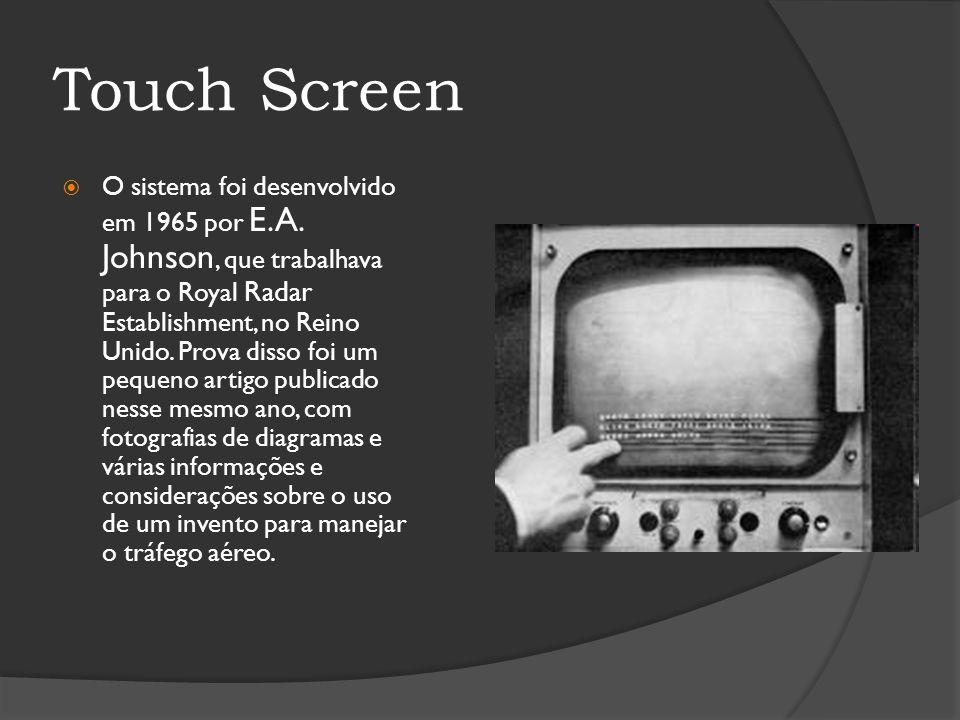 Touch Screen O sistema foi desenvolvido em 1965 por E.A. Johnson, que trabalhava para o Royal Radar Establishment, no Reino Unido. Prova disso foi um