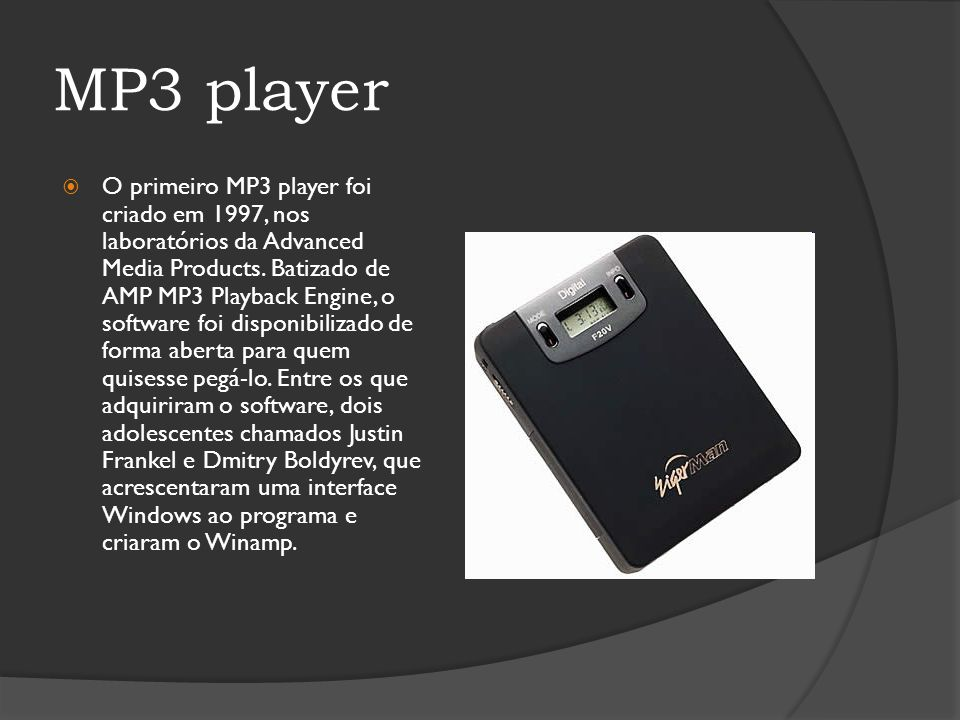 MP3 player O primeiro MP3 player foi criado em 1997, nos laboratórios da Advanced Media Products. Batizado de AMP MP3 Playback Engine, o software foi