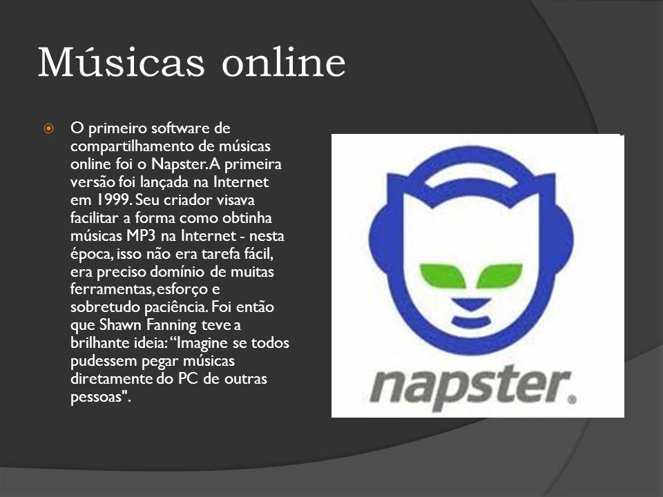 Músicas online O primeiro software de compartilhamento de músicas online foi o Napster. A primeira versão foi lançada na Internet em 1999. Seu criador