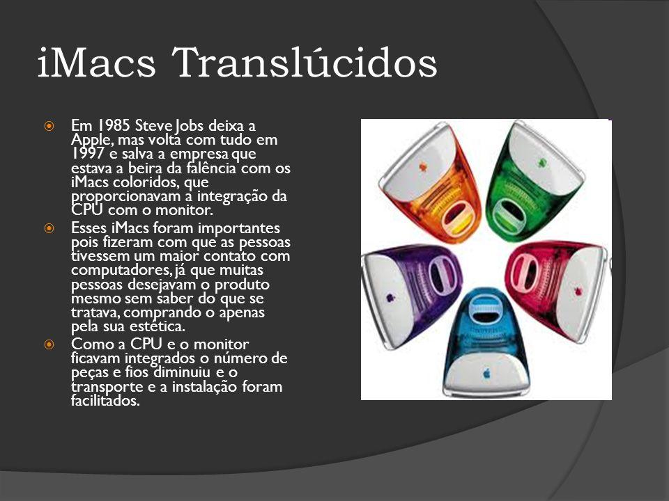 iMacs Translúcidos Em 1985 Steve Jobs deixa a Apple, mas volta com tudo em 1997 e salva a empresa que estava a beira da falência com os iMacs colorido
