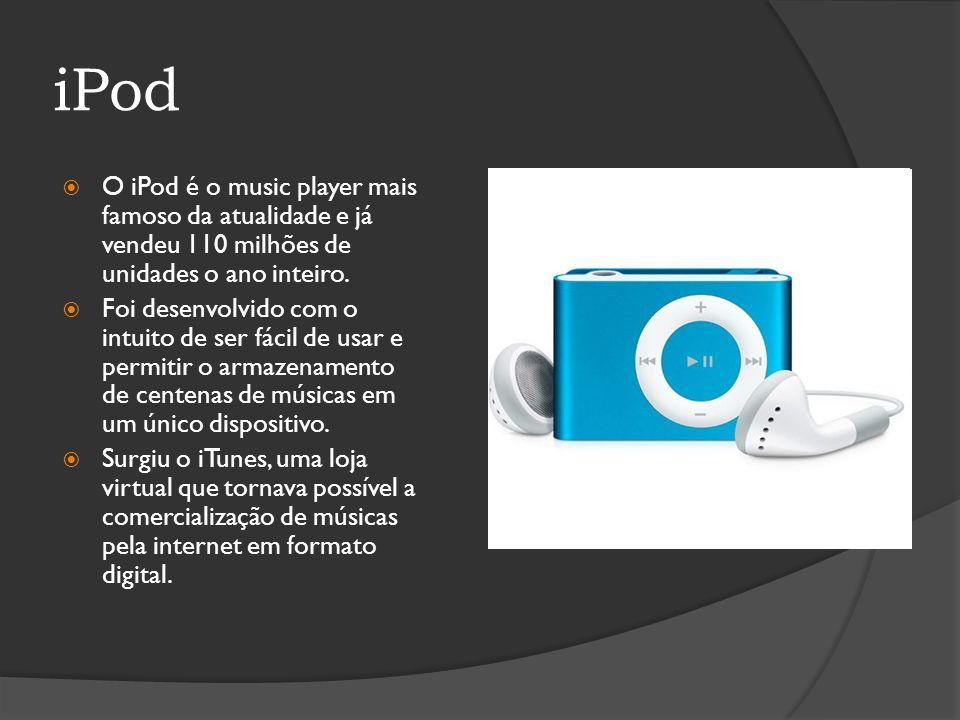 iPod O iPod é o music player mais famoso da atualidade e já vendeu 110 milhões de unidades o ano inteiro. Foi desenvolvido com o intuito de ser fácil