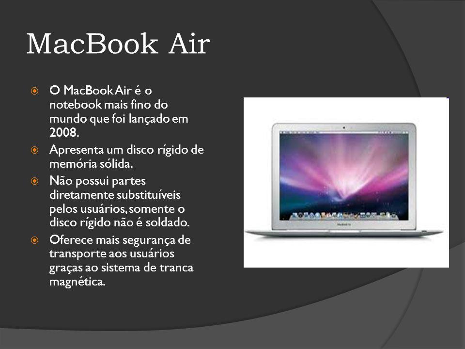 MacBook Air O MacBook Air é o notebook mais fino do mundo que foi lançado em 2008. Apresenta um disco rígido de memória sólida. Não possui partes dire