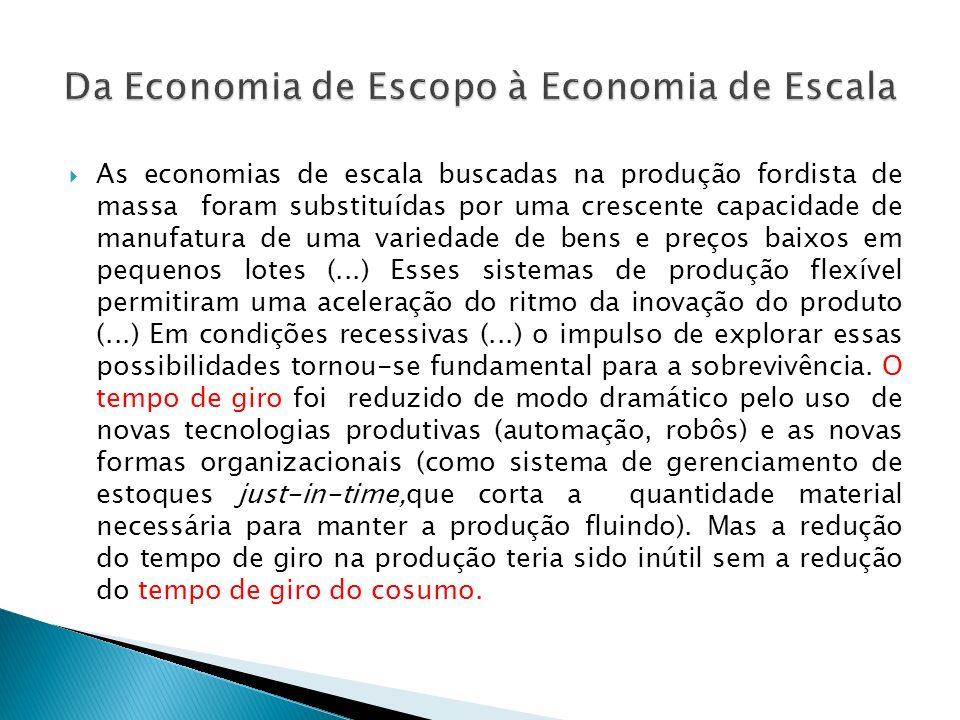 As economias de escala buscadas na produção fordista de massa foram substituídas por uma crescente capacidade de manufatura de uma variedade de bens e