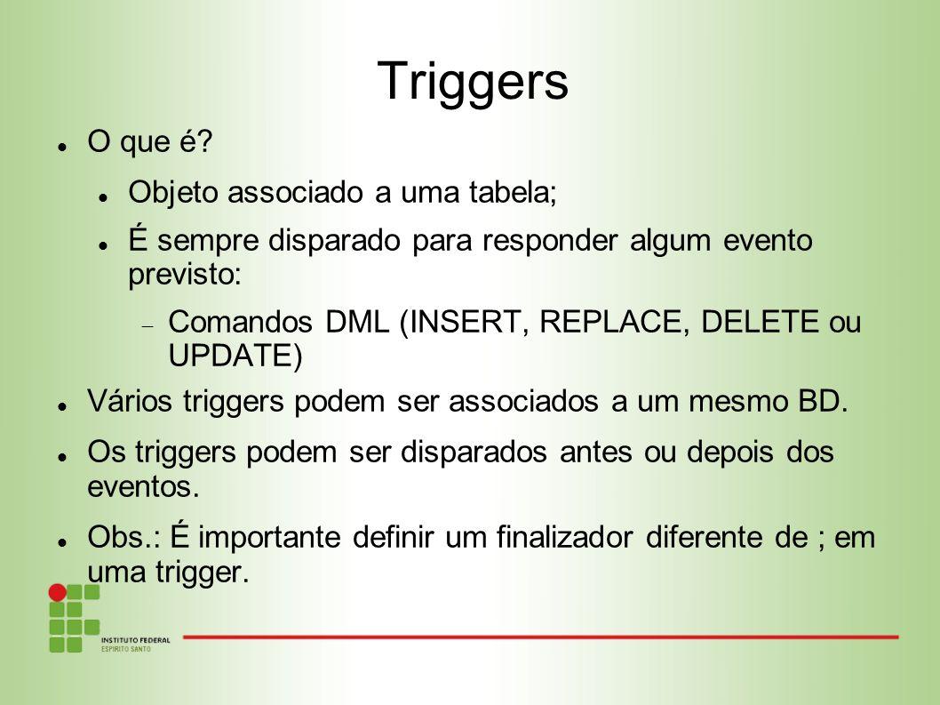 Triggers O que é? Objeto associado a uma tabela; É sempre disparado para responder algum evento previsto: Comandos DML (INSERT, REPLACE, DELETE ou UPD