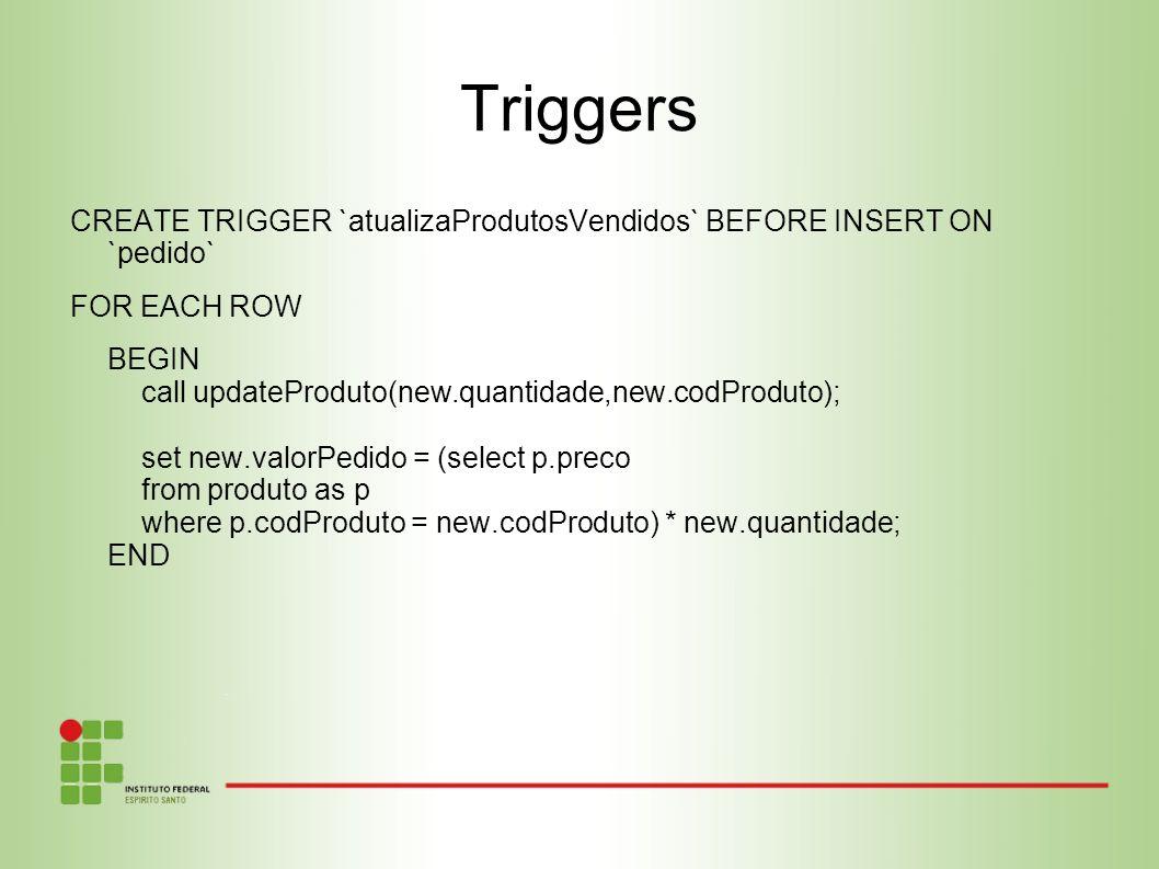 Triggers CREATE TRIGGER `atualizaProdutosVendidos` BEFORE INSERT ON `pedido` FOR EACH ROW BEGIN call updateProduto(new.quantidade,new.codProduto); set