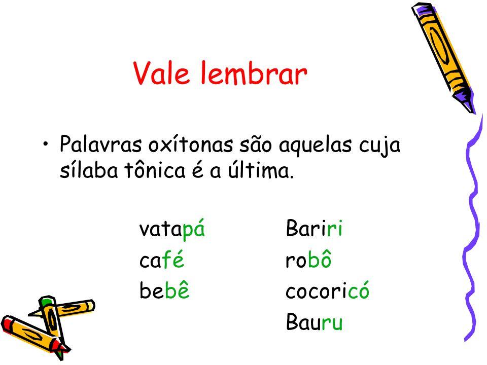 Exemplos está, estás; até, olé, pontapé(s); avó(s), dominó(s), paletó(s); cortês, português, você(s); avô(s), robô(s).