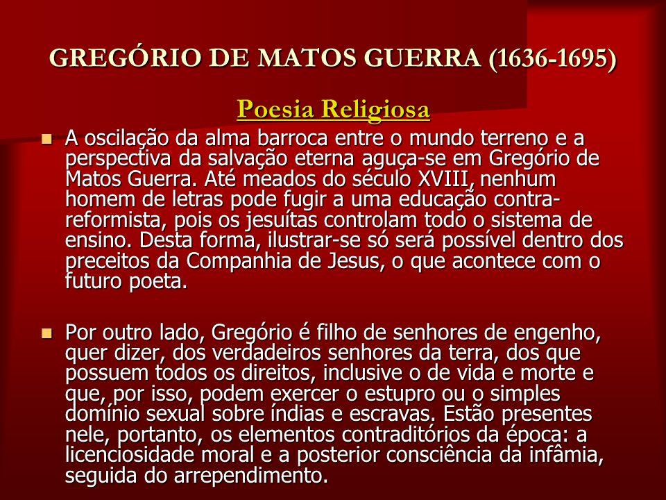 GREGÓRIO DE MATOS GUERRA (1636-1695) Poesia Religiosa A oscilação da alma barroca entre o mundo terreno e a perspectiva da salvação eterna aguça-se em
