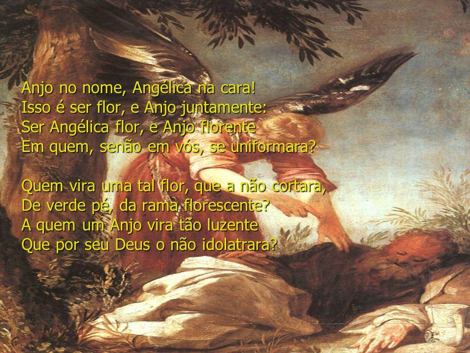 Anjo no nome, Angélica na cara! Isso é ser flor, e Anjo juntamente: Ser Angélica flor, e Anjo florente Em quem, senão em vós, se uniformara? Quem vira
