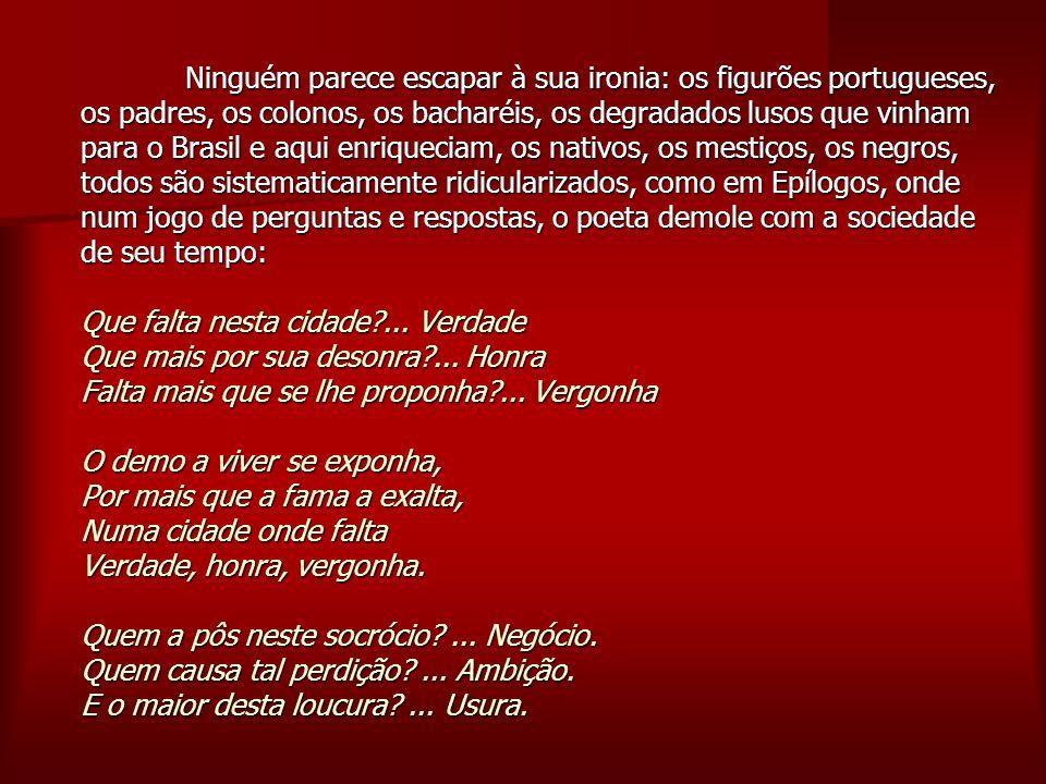 Ninguém parece escapar à sua ironia: os figurões portugueses, os padres, os colonos, os bacharéis, os degradados lusos que vinham para o Brasil e aqui