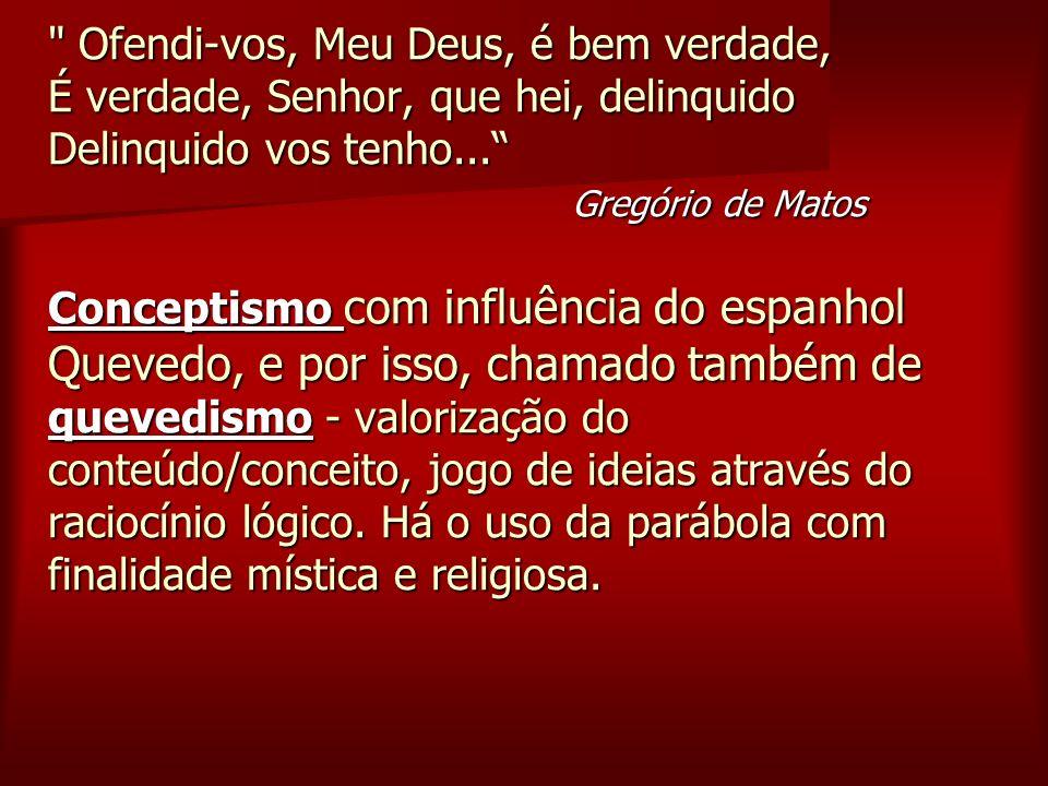 No Barroco brasileiro destacam- se os autores: Padre Antônio Vieira, com suas obras de profecias, cartas e sermões e Gregório de Matos Guerra, essencialmente poético.