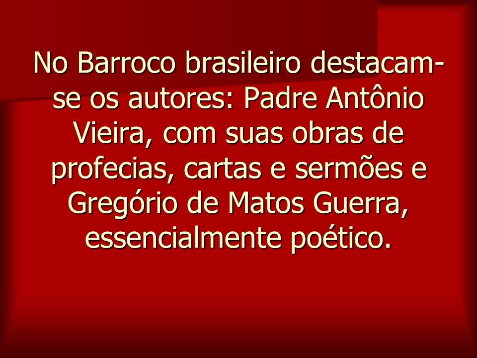 No Barroco brasileiro destacam- se os autores: Padre Antônio Vieira, com suas obras de profecias, cartas e sermões e Gregório de Matos Guerra, essenci