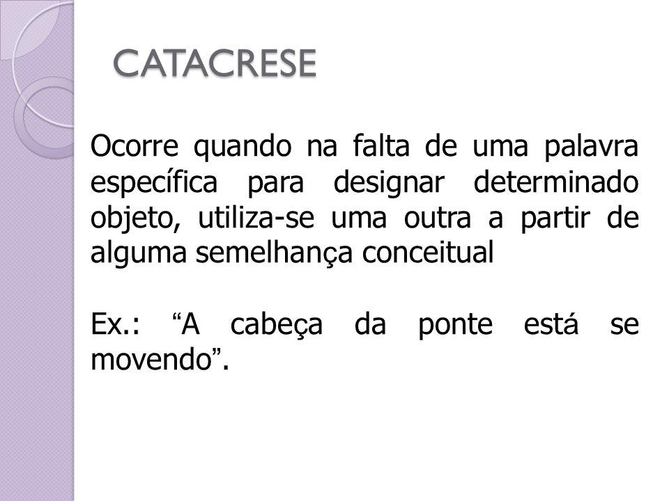 CATACRESE Ocorre quando na falta de uma palavra específica para designar determinado objeto, utiliza-se uma outra a partir de alguma semelhan ç a conc