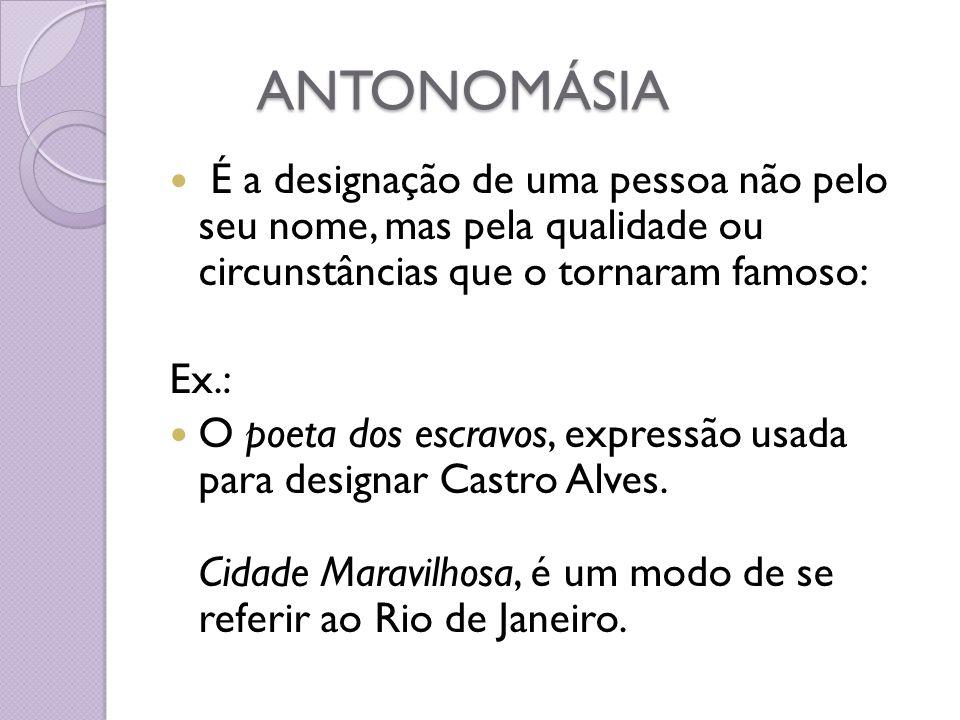 ANTONOMÁSIA É a designação de uma pessoa não pelo seu nome, mas pela qualidade ou circunstâncias que o tornaram famoso: Ex.: O poeta dos escravos, exp