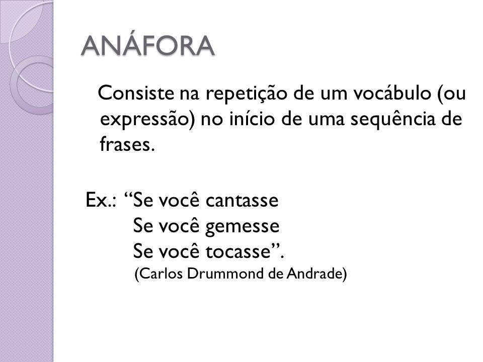 ANÁFORA Consiste na repetição de um vocábulo (ou expressão) no início de uma sequência de frases. Ex.: Se você cantasse Se você gemesse Se você tocass