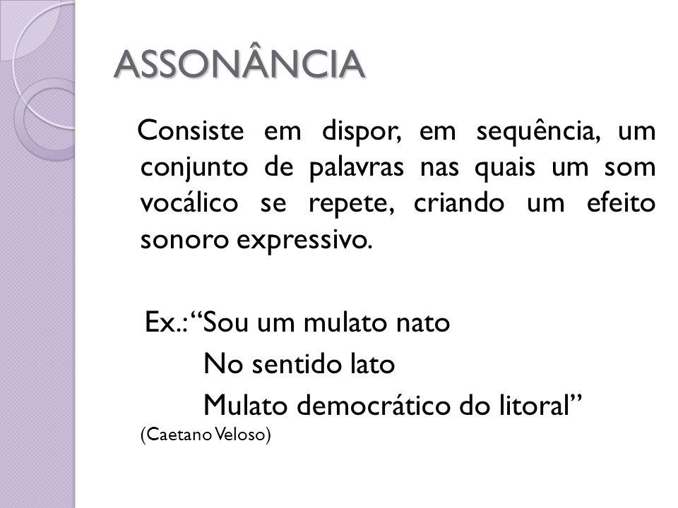ASSONÂNCIA Consiste em dispor, em sequência, um conjunto de palavras nas quais um som vocálico se repete, criando um efeito sonoro expressivo. Ex.: So