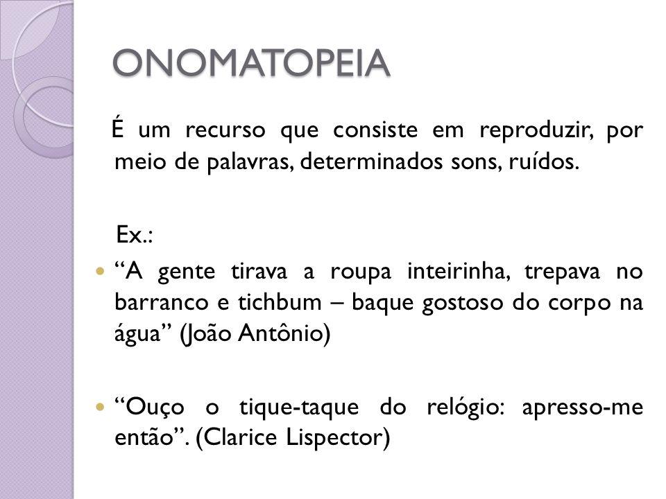 ONOMATOPEIA É um recurso que consiste em reproduzir, por meio de palavras, determinados sons, ruídos. Ex.: A gente tirava a roupa inteirinha, trepava