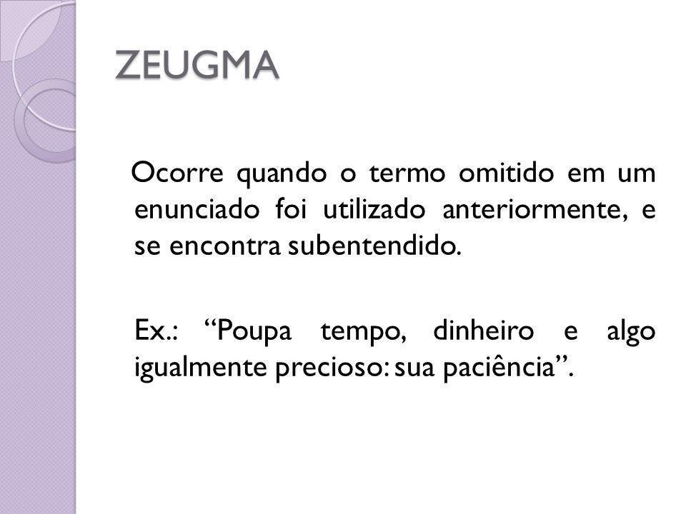 ZEUGMA Ocorre quando o termo omitido em um enunciado foi utilizado anteriormente, e se encontra subentendido. Ex.: Poupa tempo, dinheiro e algo igualm