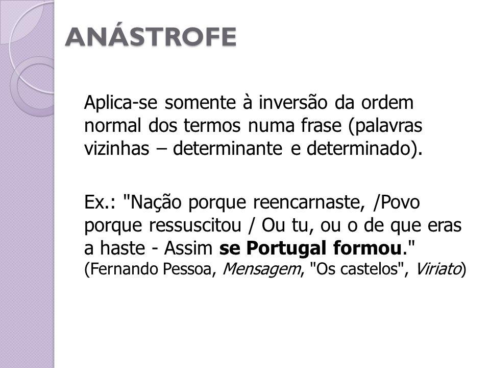 ANÁSTROFE Aplica-se somente à inversão da ordem normal dos termos numa frase (palavras vizinhas – determinante e determinado). Ex.:
