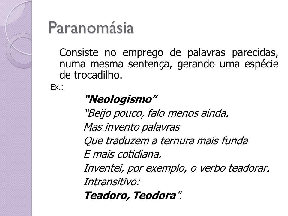 Paranomásia Consiste no emprego de palavras parecidas, numa mesma sentença, gerando uma espécie de trocadilho. Ex.: Neologismo Beijo pouco, falo menos