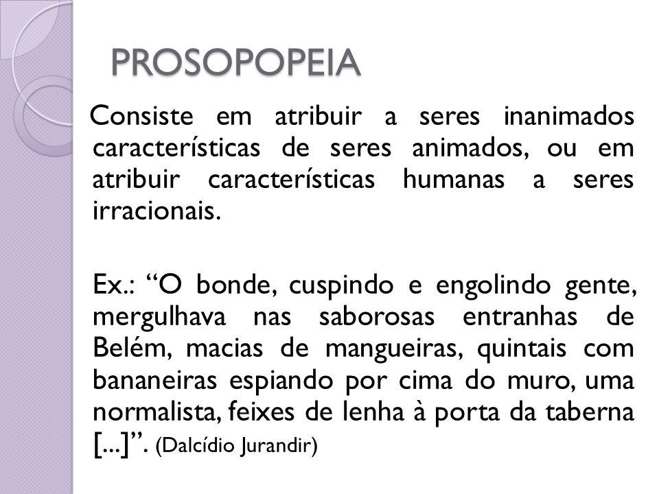 PROSOPOPEIA Consiste em atribuir a seres inanimados características de seres animados, ou em atribuir características humanas a seres irracionais. Ex.