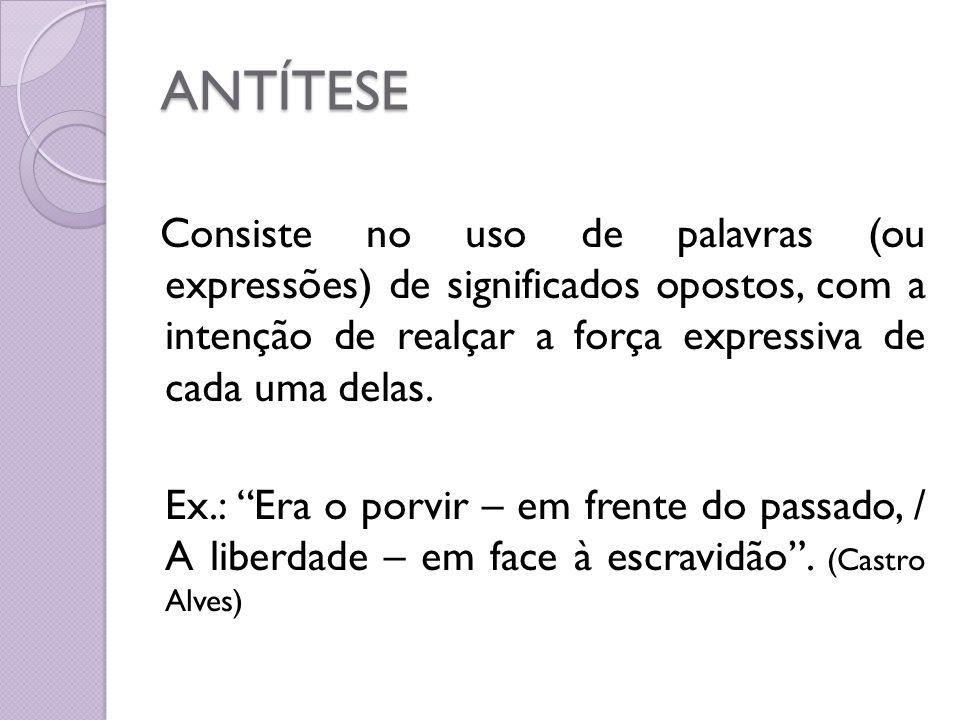 ANTÍTESE Consiste no uso de palavras (ou expressões) de significados opostos, com a intenção de realçar a força expressiva de cada uma delas. Ex.: Era