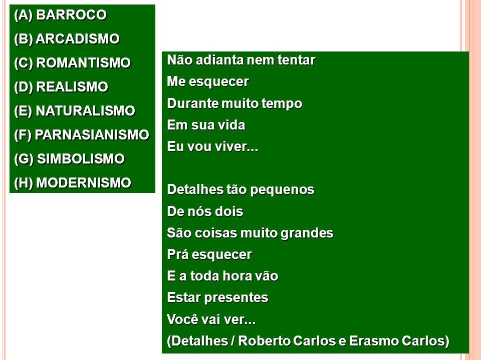 (A) BARROCO (B) ARCADISMO (C) ROMANTISMO (D) REALISMO (E) NATURALISMO (F) PARNASIANISMO (G) SIMBOLISMO (H) MODERNISMO Não adianta nem tentar Me esquec