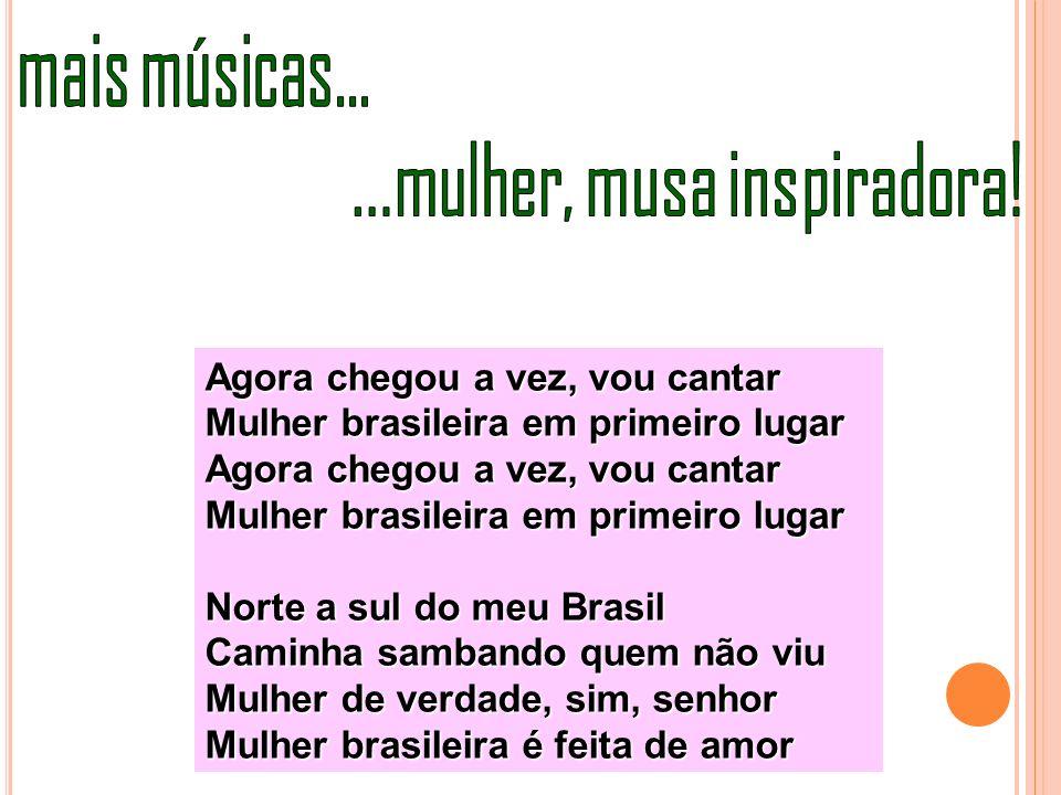 Agora chegou a vez, vou cantar Mulher brasileira em primeiro lugar Agora chegou a vez, vou cantar Mulher brasileira em primeiro lugar Norte a sul do m