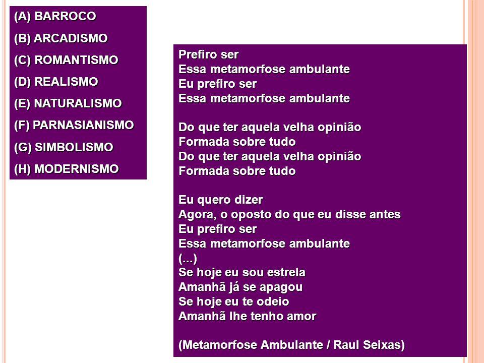 (A) BARROCO (B) ARCADISMO (C) ROMANTISMO (D) REALISMO (E) NATURALISMO (F) PARNASIANISMO (G) SIMBOLISMO (H) MODERNISMO Prefiro ser Essa metamorfose amb