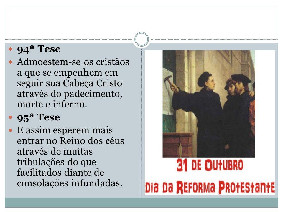94ª Tese Admoestem-se os cristãos a que se empenhem em seguir sua Cabeça Cristo através do padecimento, morte e inferno. 95ª Tese E assim esperem mais