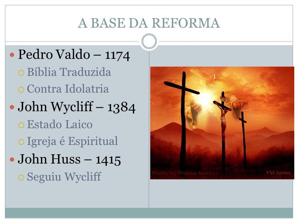 A BASE DA REFORMA Pedro Valdo – 1174 Bíblia Traduzida Contra Idolatria John Wycliff – 1384 Estado Laico Igreja é Espiritual John Huss – 1415 Seguiu Wy