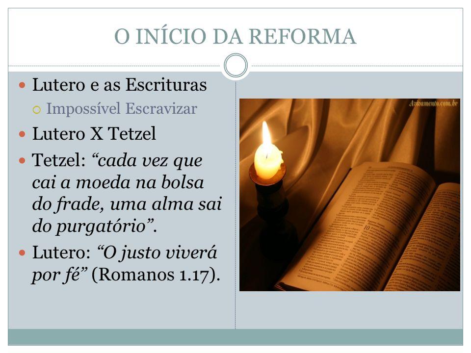 O INÍCIO DA REFORMA Lutero e as Escrituras Impossível Escravizar Lutero X Tetzel Tetzel: cada vez que cai a moeda na bolsa do frade, uma alma sai do p