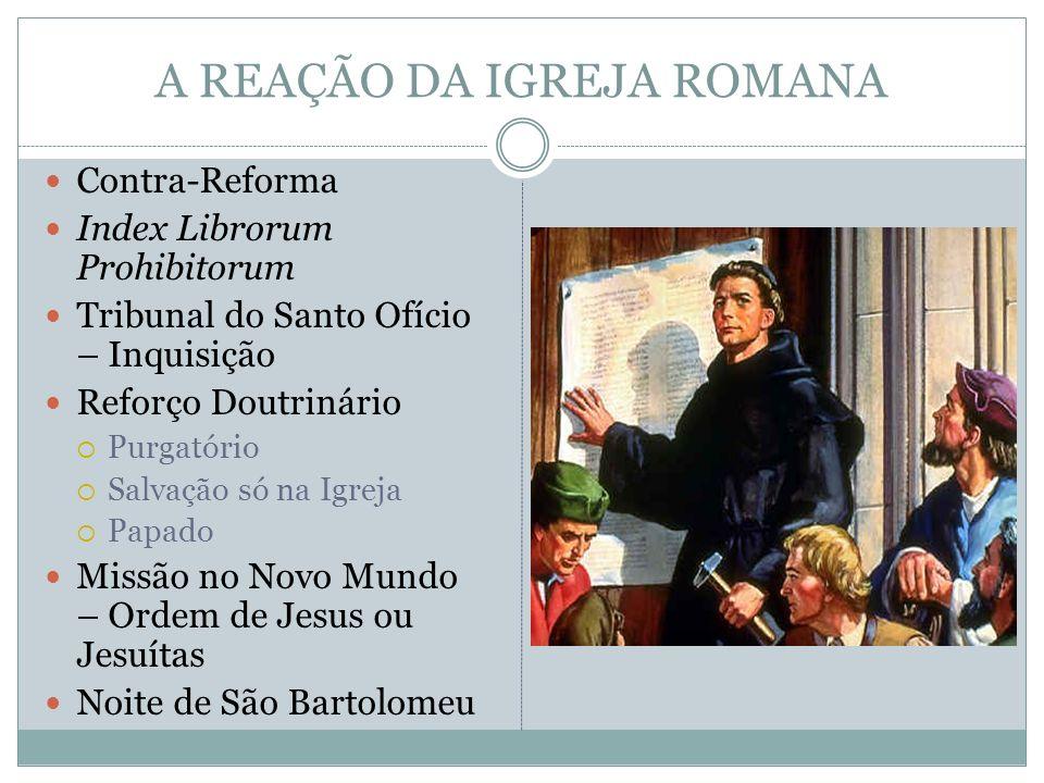 A REAÇÃO DA IGREJA ROMANA Contra-Reforma Index Librorum Prohibitorum Tribunal do Santo Ofício – Inquisição Reforço Doutrinário Purgatório Salvação só