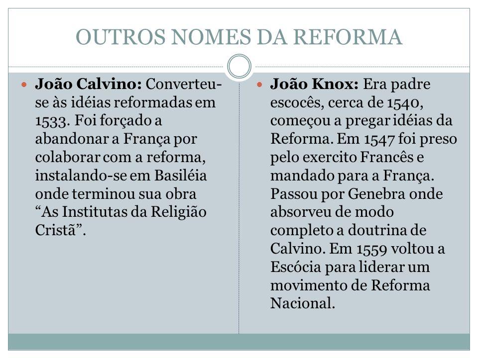 OUTROS NOMES DA REFORMA João Calvino: Converteu- se às idéias reformadas em 1533. Foi forçado a abandonar a França por colaborar com a reforma, instal