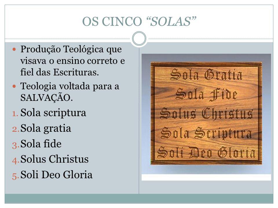 OS CINCO SOLAS Produção Teológica que visava o ensino correto e fiel das Escrituras. Teologia voltada para a SALVAÇÃO. 1. Sola scriptura 2. Sola grati