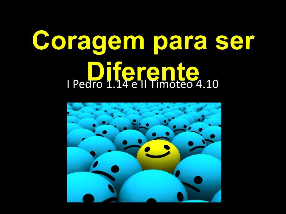 Coragem para ser Diferente I Pedro 1.14 e II Timóteo 4.10