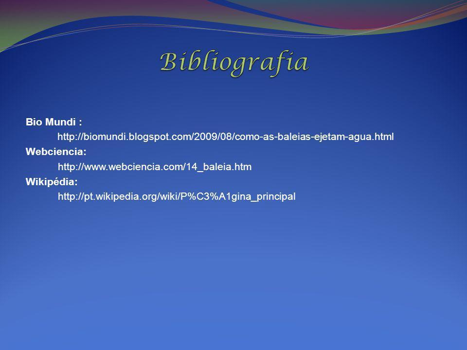 Bio Mundi : http://biomundi.blogspot.com/2009/08/como-as-baleias-ejetam-agua.html Webciencia: http://www.webciencia.com/14_baleia.htm Wikipédia: http: