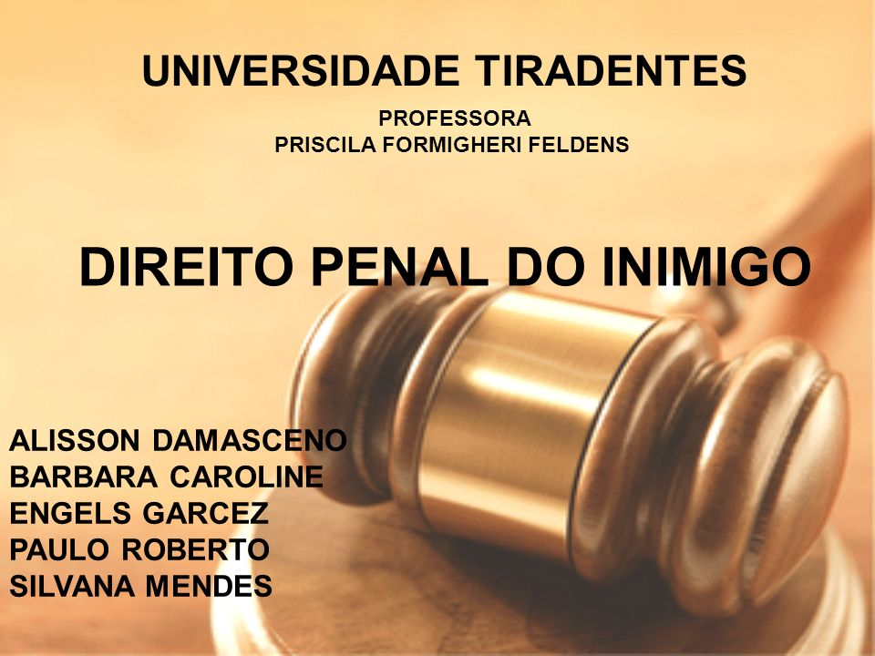DIREITO PENAL DO INIMIGO UNIVERSIDADE TIRADENTES ALISSON DAMASCENO BARBARA CAROLINE ENGELS GARCEZ PAULO ROBERTO SILVANA MENDES PROFESSORA PRISCILA FOR