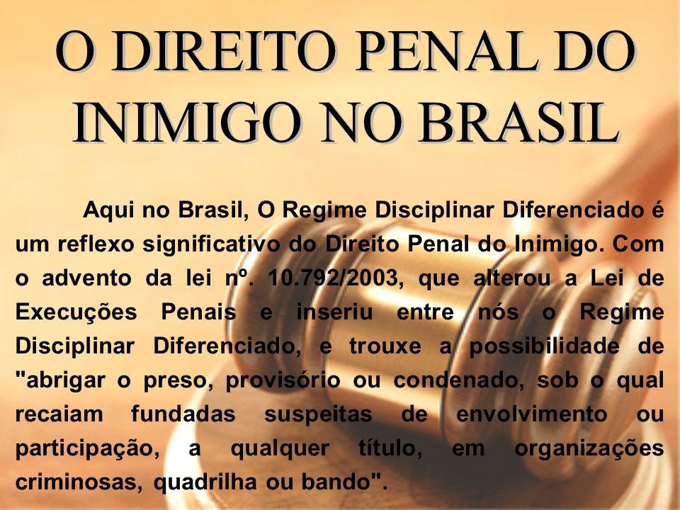 Aqui no Brasil, O Regime Disciplinar Diferenciado é um reflexo significativo do Direito Penal do Inimigo. Com o advento da lei nº. 10.792/2003, que al