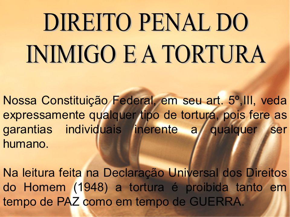 Nossa Constituição Federal, em seu art. 5º,III, veda expressamente qualquer tipo de tortura, pois fere as garantias individuais inerente a qualquer se
