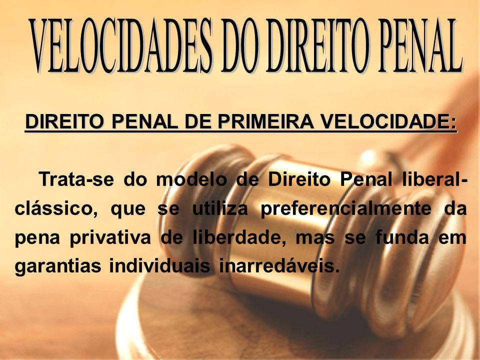 DIREITO PENAL DE PRIMEIRA VELOCIDADE: Trata-se do modelo de Direito Penal liberal- clássico, que se utiliza preferencialmente da pena privativa de lib