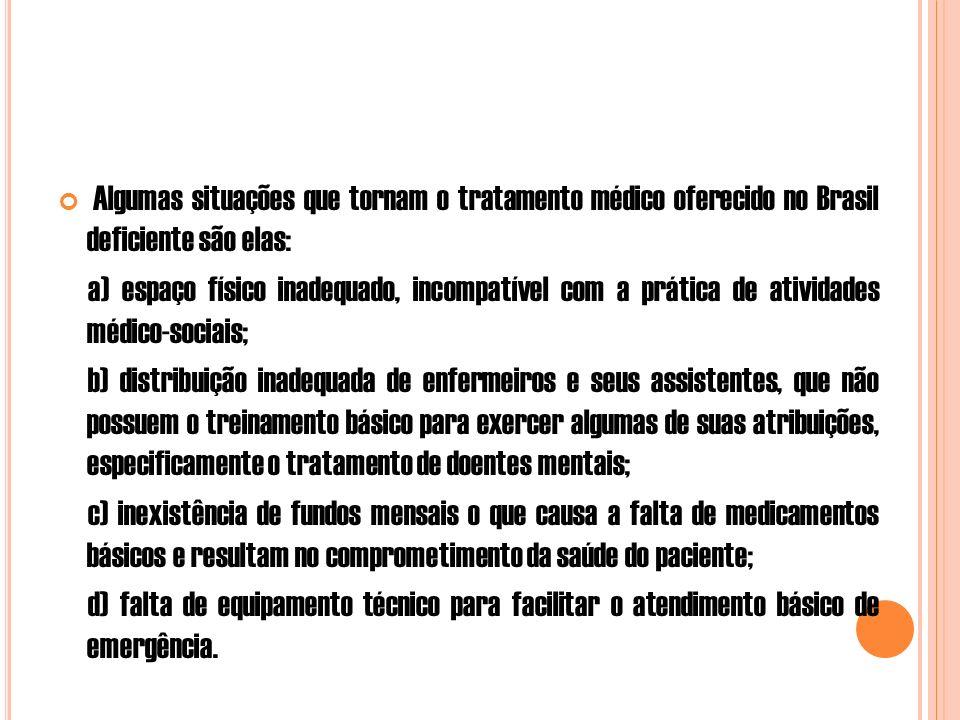 Algumas situações que tornam o tratamento médico oferecido no Brasil deficiente são elas: a) espaço físico inadequado, incompatível com a prática de atividades médico-sociais; b) distribuição inadequada de enfermeiros e seus assistentes, que não possuem o treinamento básico para exercer algumas de suas atribuições, especificamente o tratamento de doentes mentais; c) inexistência de fundos mensais o que causa a falta de medicamentos básicos e resultam no comprometimento da saúde do paciente; d) falta de equipamento técnico para facilitar o atendimento básico de emergência.