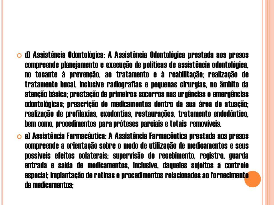 d) Assistência Odontológica: A Assistência Odontológica prestada aos presos compreende planejamento e execução de políticas de assistência odontológica, no tocante à prevenção, ao tratamento e à reabilitação; realização de tratamento bucal, inclusive radiografias e pequenas cirurgias, no âmbito da atenção básica; prestação de primeiros socorros nas urgências e emergências odontológicas; prescrição de medicamentos dentro da sua área de atuação; realização de profilaxias, exodontias, restaurações, tratamento endodôntico, bem como, procedimentos para próteses parciais e totais removíveis.
