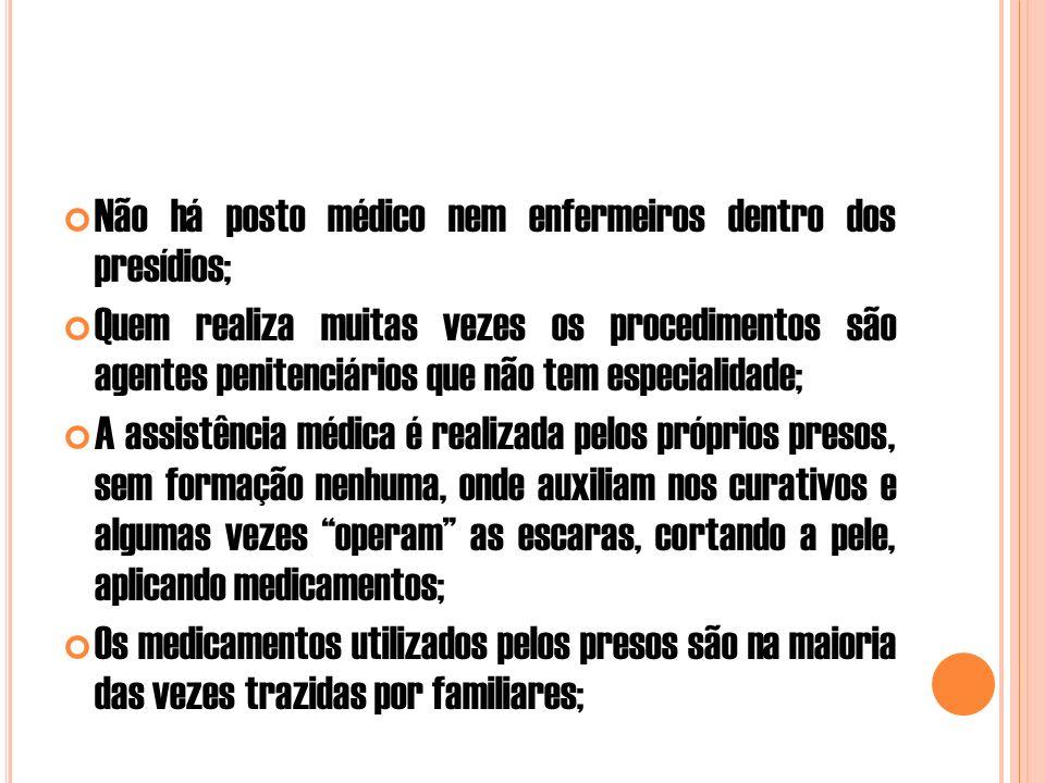 Não há posto médico nem enfermeiros dentro dos presídios; Quem realiza muitas vezes os procedimentos são agentes penitenciários que não tem especialidade; A assistência médica é realizada pelos próprios presos, sem formação nenhuma, onde auxiliam nos curativos e algumas vezes operam as escaras, cortando a pele, aplicando medicamentos; Os medicamentos utilizados pelos presos são na maioria das vezes trazidas por familiares;