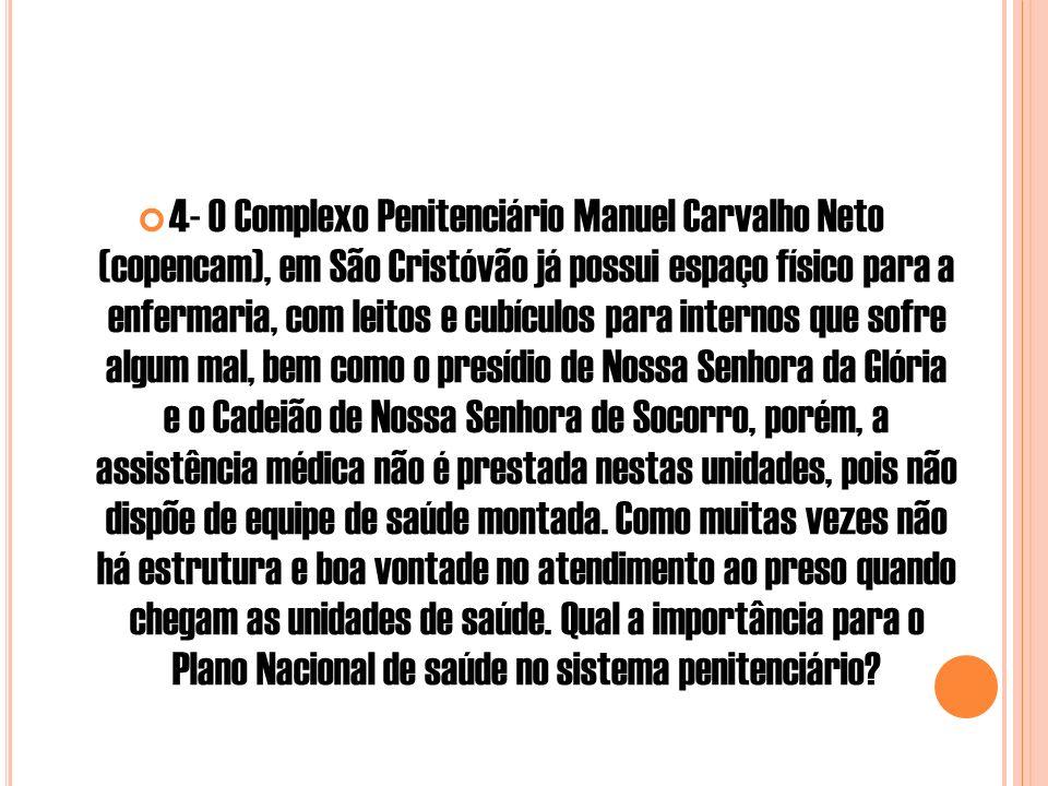 4- O Complexo Penitenciário Manuel Carvalho Neto (copencam), em São Cristóvão já possui espaço físico para a enfermaria, com leitos e cubículos para internos que sofre algum mal, bem como o presídio de Nossa Senhora da Glória e o Cadeião de Nossa Senhora de Socorro, porém, a assistência médica não é prestada nestas unidades, pois não dispõe de equipe de saúde montada.