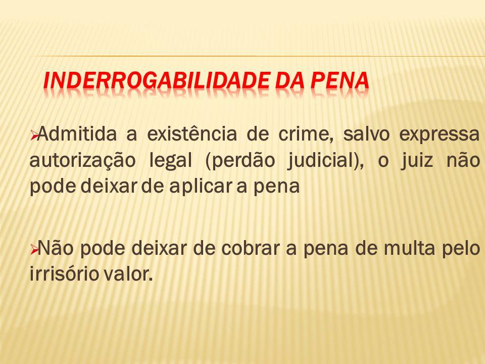 Admitida a existência de crime, salvo expressa autorização legal (perdão judicial), o juiz não pode deixar de aplicar a pena Não pode deixar de cobrar a pena de multa pelo irrisório valor.