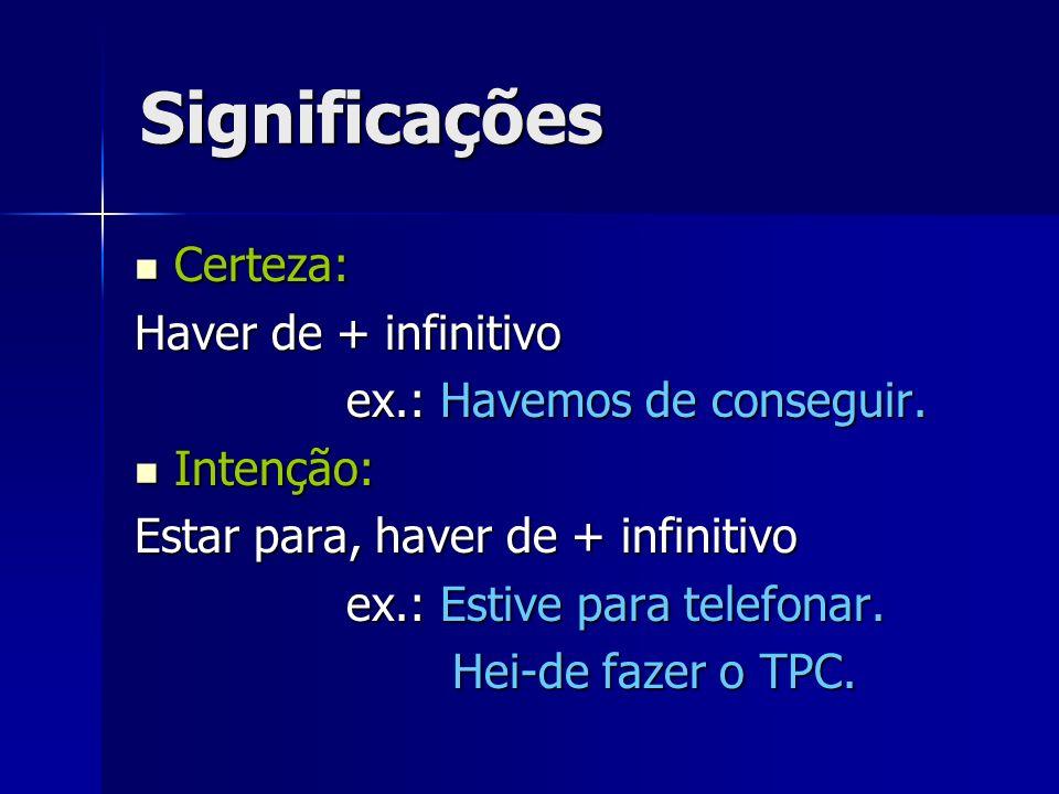 Significações Certeza: Certeza: Haver de + infinitivo ex.: Havemos de conseguir. Intenção: Intenção: Estar para, haver de + infinitivo ex.: Estive par